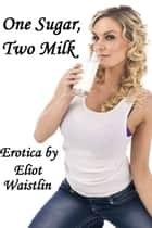 One Sugar, Two Milk: Lactation Erotica ebook by Eliot Waistlin