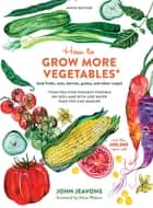 How to Grow More Vegetables, Ninth Edition - (and Fruits, Nuts, Berries, Grains, and Other Crops) Than You Ever Thought Possible on Less Land with Less Water Than You Can Imagine ebook by John Jeavons
