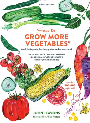 How to Grow More Vegetables, Ninth Edition - (and Fruits, Nuts, Berries, Grains, and Other Crops) Than You Ever ThoughtPossible on Less Land with Less Water Than You Can Imagine ebook by John Jeavons