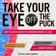 Take Your Eye Off the Puck - How to Watch Hockey By Knowing Where to Look audiobook by Greg Wyshynski