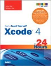 Sams Teach Yourself Xcode 4 in 24 Hours ebook by John Ray