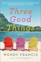 Three Good Things - A Novel ebook by Wendy Francis