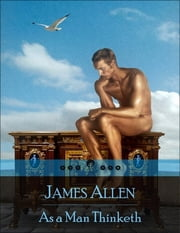 As a Man Thinketh: The Secret Edition – Open Your Heart to the Real Power and Magic of Living Faith and Let the Heaven Be in You, Go Deep Inside Yourself and Back, Feel the Crazy and Divine Love and Live for Your Dreams ebook by James Allen