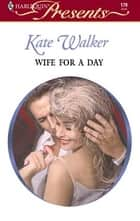 Wife for a Day ebook by Kate Walker