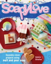 Soapylove: Squeaky-Clean Projects Using Melt-and-Pour Soap ebook by Debbie Chialtas