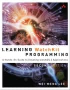 Learning WatchKit Programming - A Hands-On Guide to Creating watchOS 2 Applications ebook by Wei-Meng Lee