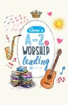 Anna's A to Z of Worship Leading ebook by Anna Tan