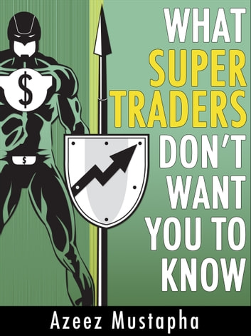 What Super Traders Don't Want You To Know ebook by Azeez Mustapha