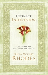 Intimate Intercession - The Sacred Joy of Praying for Others ebook by Tricia McCary Rhodes