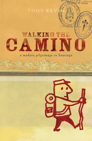 Walking the Camino - a modern pilgrimage to Santiago ebook by Tony Kevin