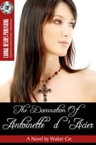 The Damnation of Antoinette d'Acier ebook by Walter Cie