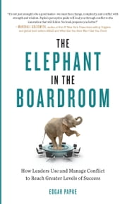 The Elephant in the Boardroom - How Leaders Use and Manage Conflict to Reach Greater Levels of Success ebook by Edgar Papke