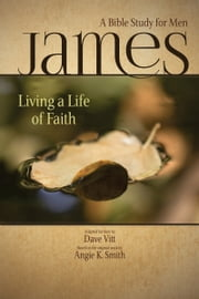 James: Living a Life of Faith: A Bible Study for Men ebook by Angie K. Smith