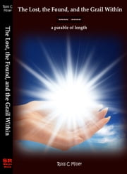 The Lost, the Found, and the Grail Within; a parable of length ebook by Ross C Miller