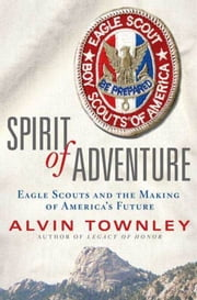 Spirit of Adventure - Eagle Scouts and the Making of America's Future ebook by Alvin Townley