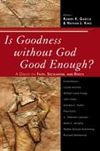 Is Goodness without God Good Enough? - A Debate on Faith, Secularism, and Ethics ebook by Garcia, King