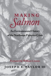 Making Salmon - An Environmental History of the Northwest Fisheries Crisis ebook by Joseph E. Taylor III,William Cronon