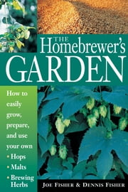The Homebrewer's Garden - How to Easily Grow, Prepare, and Use Your Own Hops, Malts, Brewing Herbs ebook by Dennis Fisher,Joe Fisher