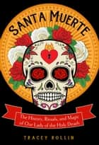 Santa Muerte - The History, Rituals, and Magic of Our Lady of the Holy Death ebook by Tracey Rollin