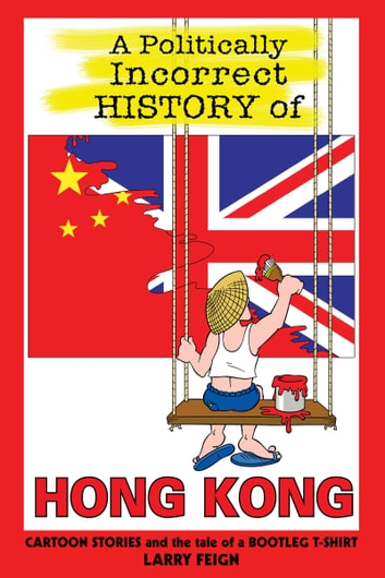 A Politically Incorrect History of Hong Kong - Cartoon Stories and the Tale of a Bootleg T-shirt ebook by Larry Feign