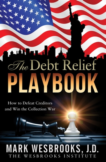 The Debt Relief Playbook - How to Defeat Creditors and Win the Collection War ebook by Mark Wesbrooks
