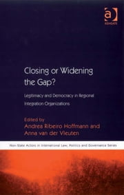 Closing or Widening the Gap? - Legitimacy and Democracy in Regional Integration Organizations ebook by Dr Anna van der Vleuten,Dr Andrea Ribeiro Hoffmann,Dr Math Noortmann