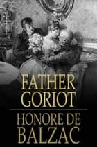 Father Goriot: Le Pere Goriot - Le Pere Goriot ebook by Honore de Balzac, Ellen Marriage