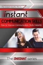 Instant Communication Skills: How to Improve Communications Skills Instantly! ebook by The INSTANT-Series