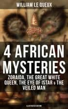 4 African Mysteries: Zoraida, The Great White Queen, The Eye of Istar & The Veiled Man - Zoraida, The Great White Queen, The Eye of Istar & The Veiled Man (Illustrated Edition) ebook by William Le Queux, Harold Piffard, Alfred Pearce
