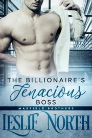 The Billionaire's Tenacious Boss - The Maxfield Brothers Series, #1 ebook by Leslie North