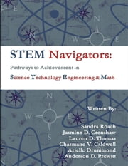 STEM Navigators - Pathways to Achievement in Science Technology Engineering & Mathematics ebook by Anderson D. Prewitt,Arielle Drummond,Charmane V. Caldwell,Jasmine D. Crenshaw,Lauren D. Thomas,Sandra Roach