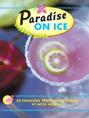 Paradise on Ice - 50 Fabulous Tropical Cocktails ebook by Mittie Hellmich