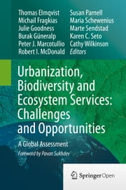Urbanization, Biodiversity and Ecosystem Services: Challenges and Opportunities - A Global Assessment ebook by Thomas Elmqvist,Michail Fragkias,Julie Goodness,Burak Güneralp,Peter J. Marcotullio,Robert I. McDonald,Susan Parnell,Maria Schewenius,Marte Sendstad,Karen C. Seto,Cathy Wilkinson