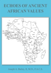ECHOES OF ANCIENT AFRICAN VALUES ebook by Joseph A. Bailey, II, M.D., F.A.C.S.