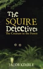 The Squire Detectives - The Creature in the Forest ebook by Jacob Kimble