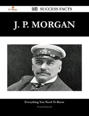 J. P. Morgan 148 Success Facts - Everything you need to know about J. P. Morgan ebook by Howard Hancock