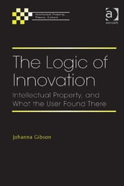 The Logic of Innovation - Intellectual Property, and What the User Found There ebook by Professor Johanna Gibson