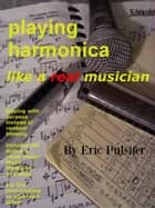 Playing Harmonica Like a Real Musician ebook by Eric Pulsifer