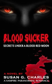 Blood Sucker, Secrets Under a Blood Red Moon: A Vampire Paranormal Romance ebook by Susan G. Charles