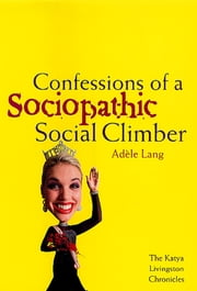Confessions of a Sociopathic Social Climber - The Katya Livingston Chronicles ebook by Adele Lang