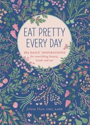 Eat Pretty Every Day - 365 Daily Inspirations for Nourishing Beauty, Inside and Out ebook by Jolene Hart