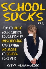 School Sucks: How To Hack Your Child's Education by Unschooling and Saying 'No More' to School ebook by Kytka Hilmar-Jezek