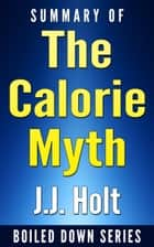 The Calorie Myth: How to Eat More, Exercise Less, Lose Weight, and Live Better by Jonathan Bailor...Summarized ebook by J.J. Holt