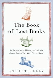 The Book of Lost Books - An Incomplete History of All the Great Books You'll Never Read ebook by Stuart Kelly