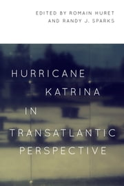 Hurricane Katrina in Transatlantic Perspective - Limits and Possibilities ebook by Romain Huret, Randy J. Sparks, James M. Boyden,...