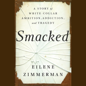 Smacked - A Story of White-Collar Ambition, Addiction, and Tragedy audiobook by Eilene Zimmerman