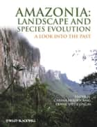 Amazonia, Landscape and Species Evolution ebook by Carina Hoorn,Frank Wesselingh