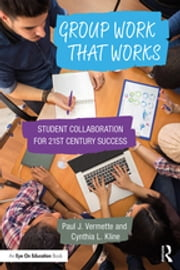 Group Work that Works - Student Collaboration for 21st Century Success ebook by Paul J. Vermette, Cynthia L. Kline