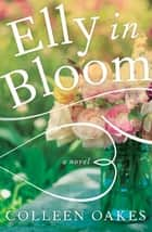 Elly in Bloom - A Novel ebook by Colleen Oakes