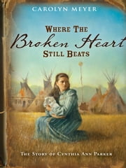 Where the Broken Heart Still Beats - The Story of Cynthia Ann Parker ebook by Carolyn Meyer